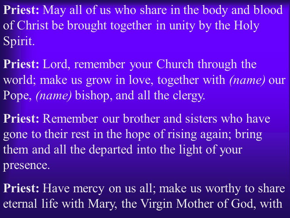 Priest: May all of us who share in the body and blood of Christ be brought together in unity by the Holy Spirit.