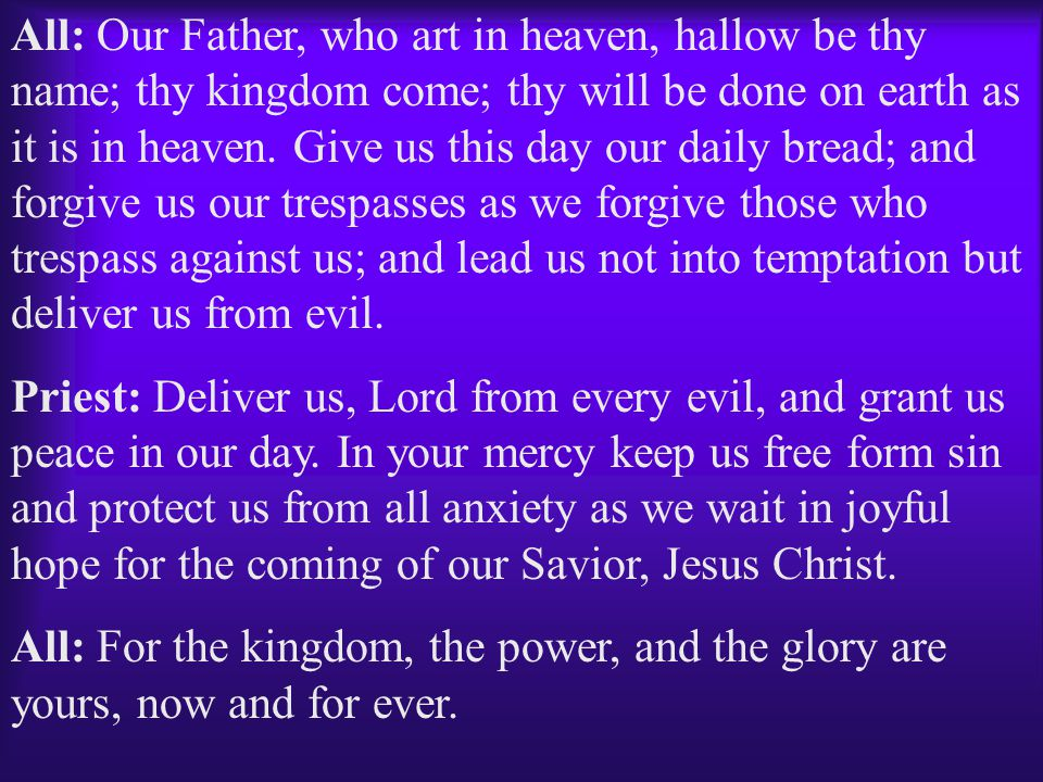 All: Our Father, who art in heaven, hallow be thy name; thy kingdom come; thy will be done on earth as it is in heaven. Give us this day our daily bread; and forgive us our trespasses as we forgive those who trespass against us; and lead us not into temptation but deliver us from evil.