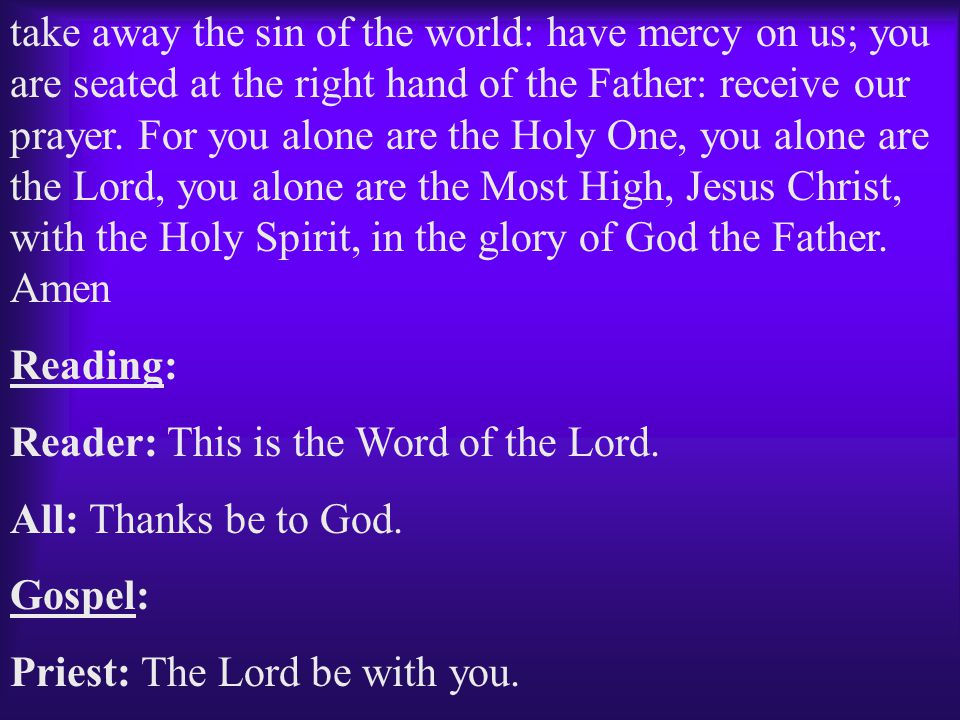 take away the sin of the world: have mercy on us; you are seated at the right hand of the Father: receive our prayer. For you alone are the Holy One, you alone are the Lord, you alone are the Most High, Jesus Christ, with the Holy Spirit, in the glory of God the Father. Amen