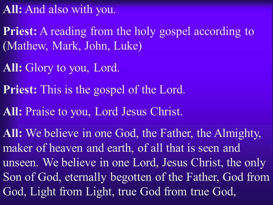 All: And also with you. Priest: A reading from the holy gospel according to (Mathew, Mark, John, Luke)