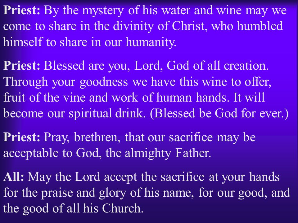 Priest: By the mystery of his water and wine may we come to share in the divinity of Christ, who humbled himself to share in our humanity.