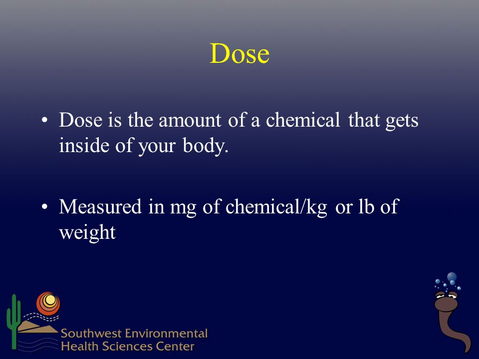 Dose Dose is the amount of a chemical that gets inside of your body.