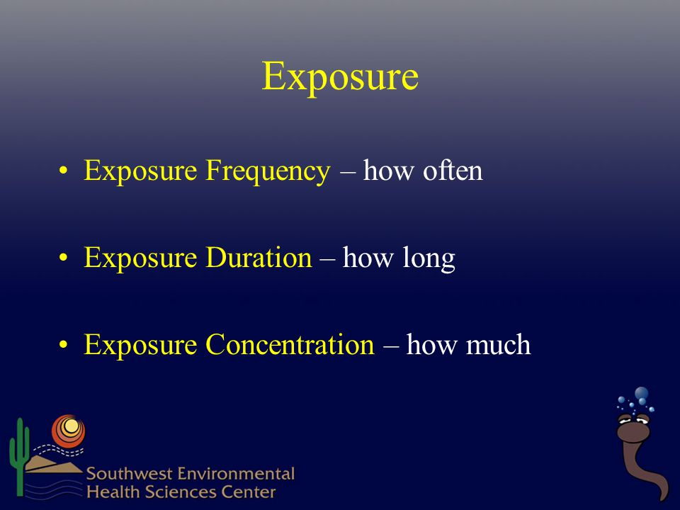 Exposure Exposure Frequency – how often Exposure Duration – how long