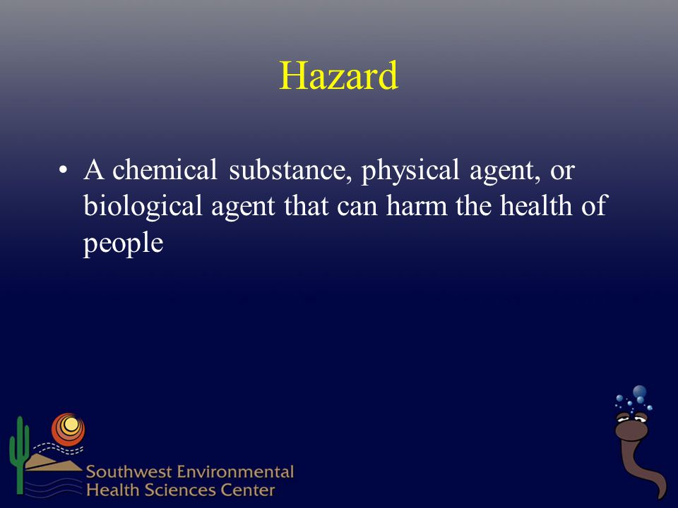 Hazard A chemical substance, physical agent, or biological agent that can harm the health of people