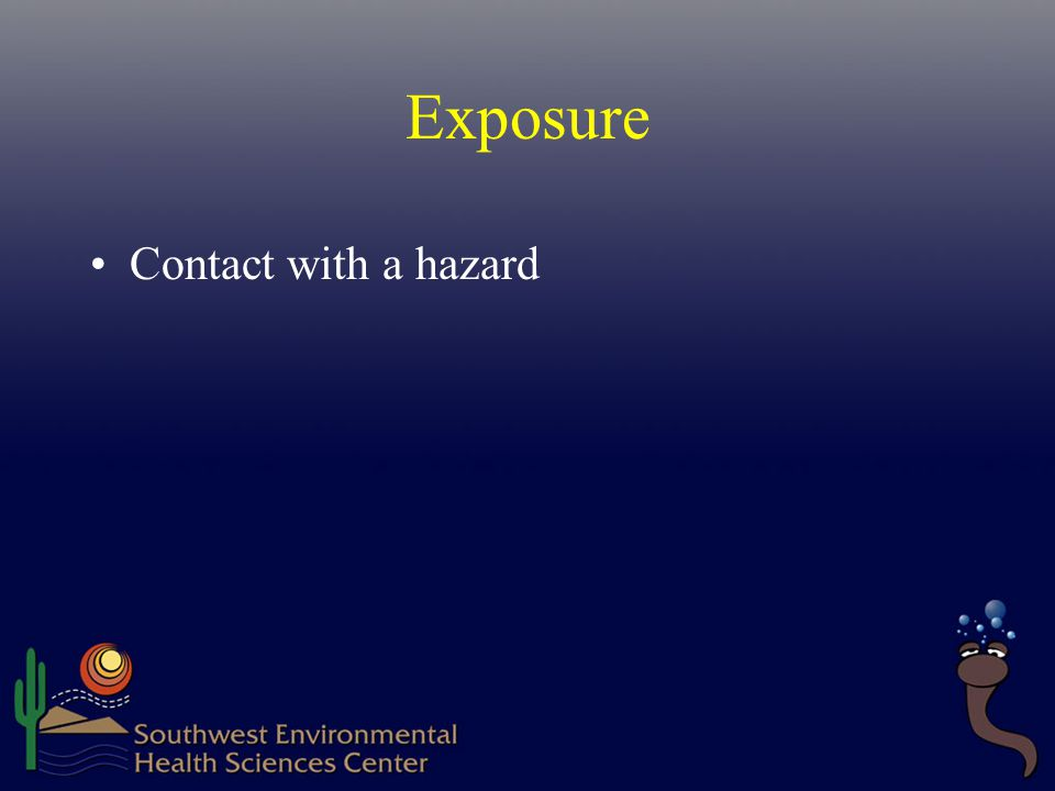 Exposure Contact with a hazard The hazard must enter the body!