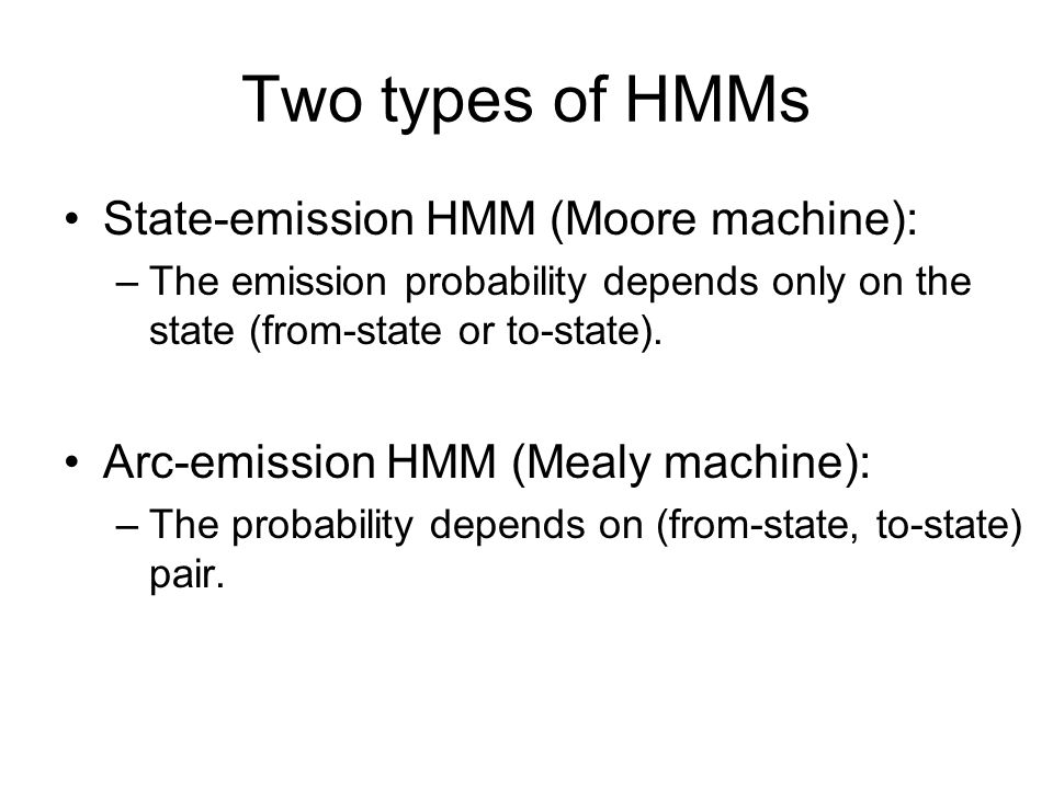 Two types of HMMs State-emission HMM (Moore machine):