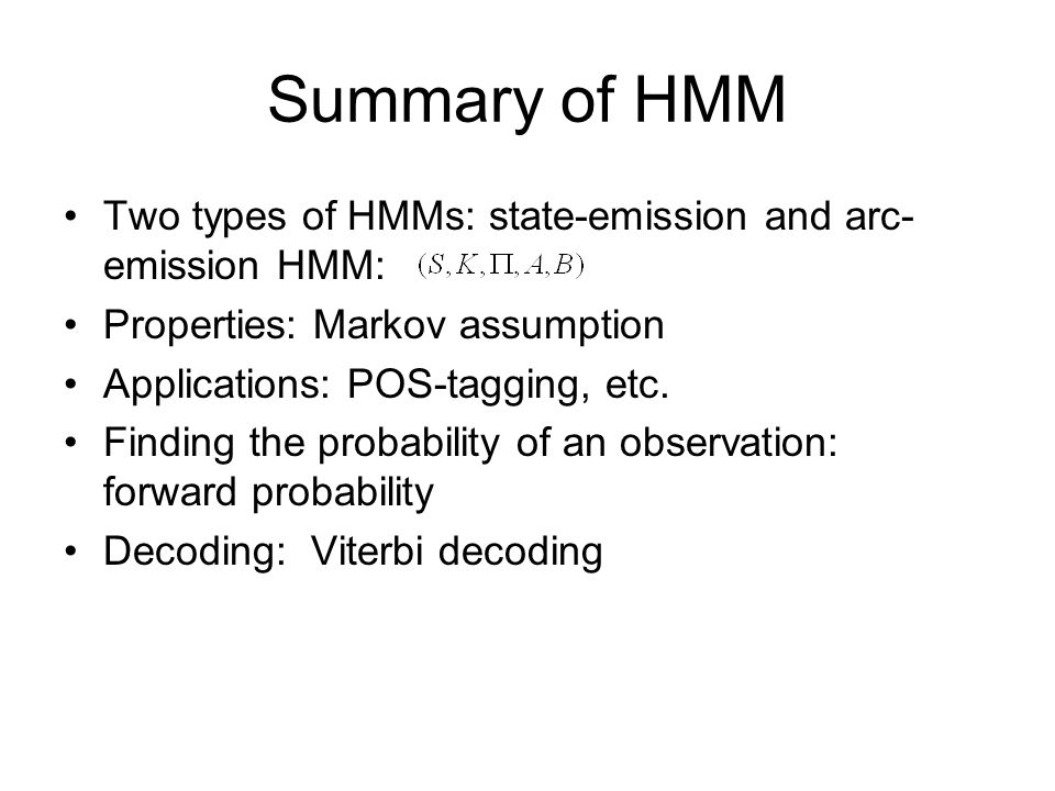 Summary of HMM Two types of HMMs: state-emission and arc-emission HMM: