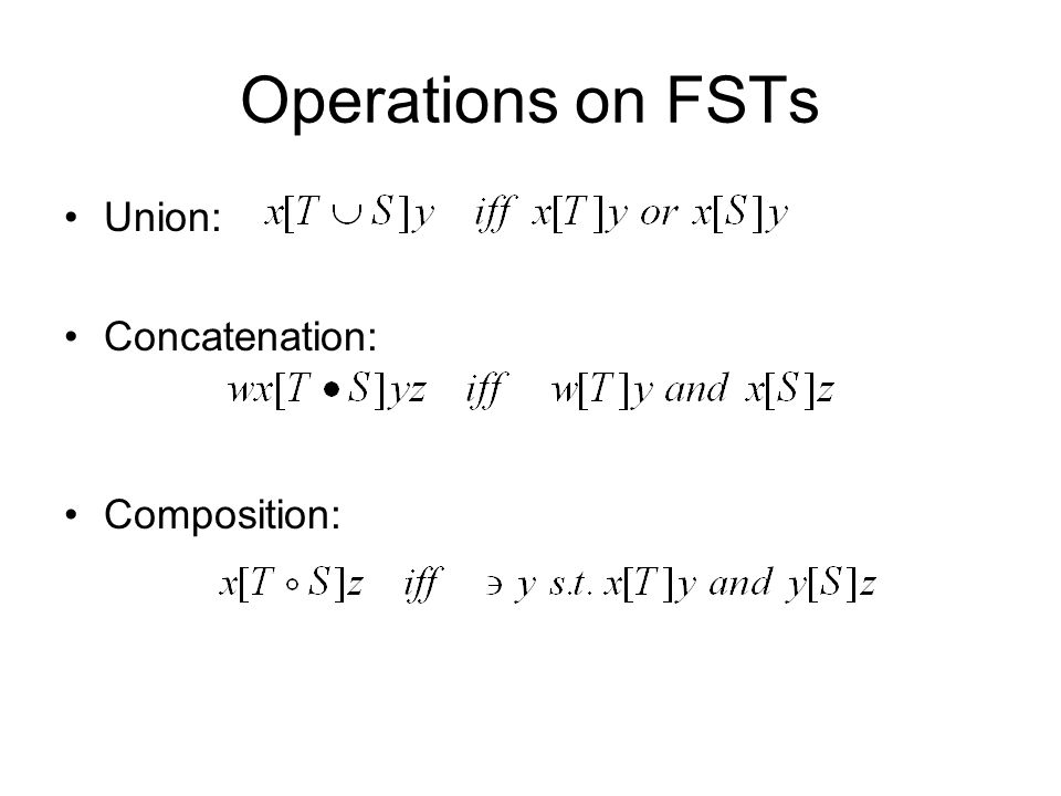 Operations on FSTs Union: Concatenation: Composition: