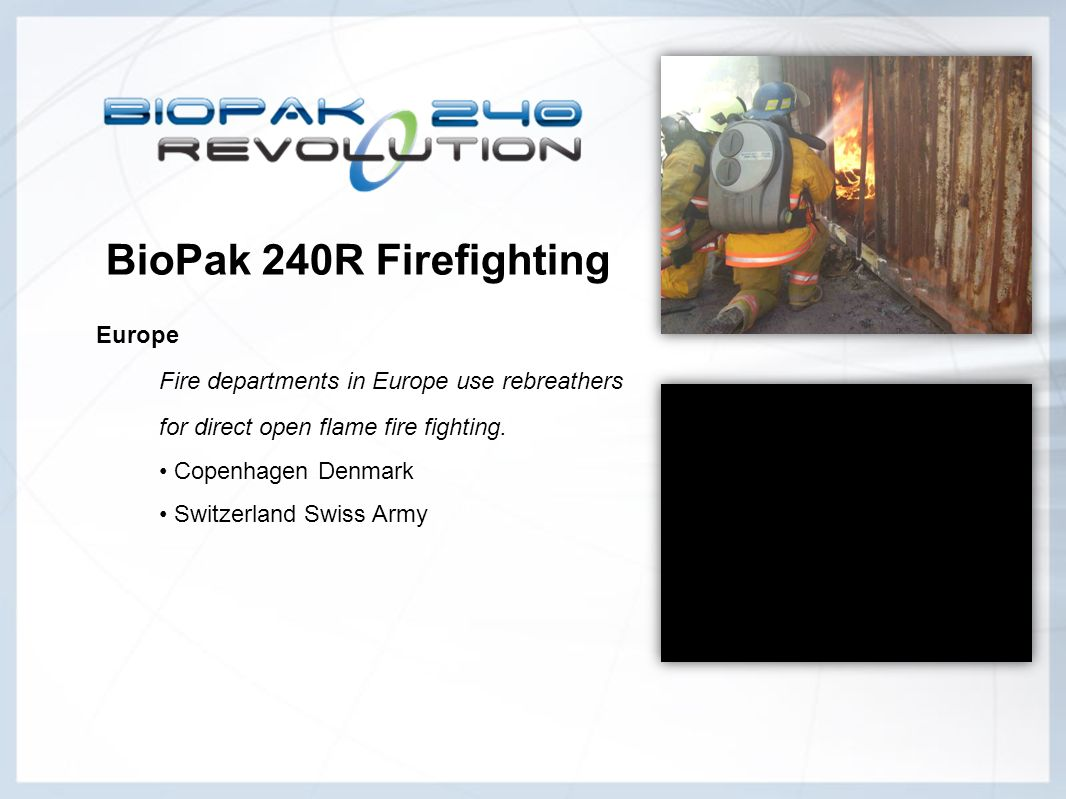 BioPak 240R Firefighting Europe Fire departments in Europe use rebreathers. for direct open flame fire fighting.