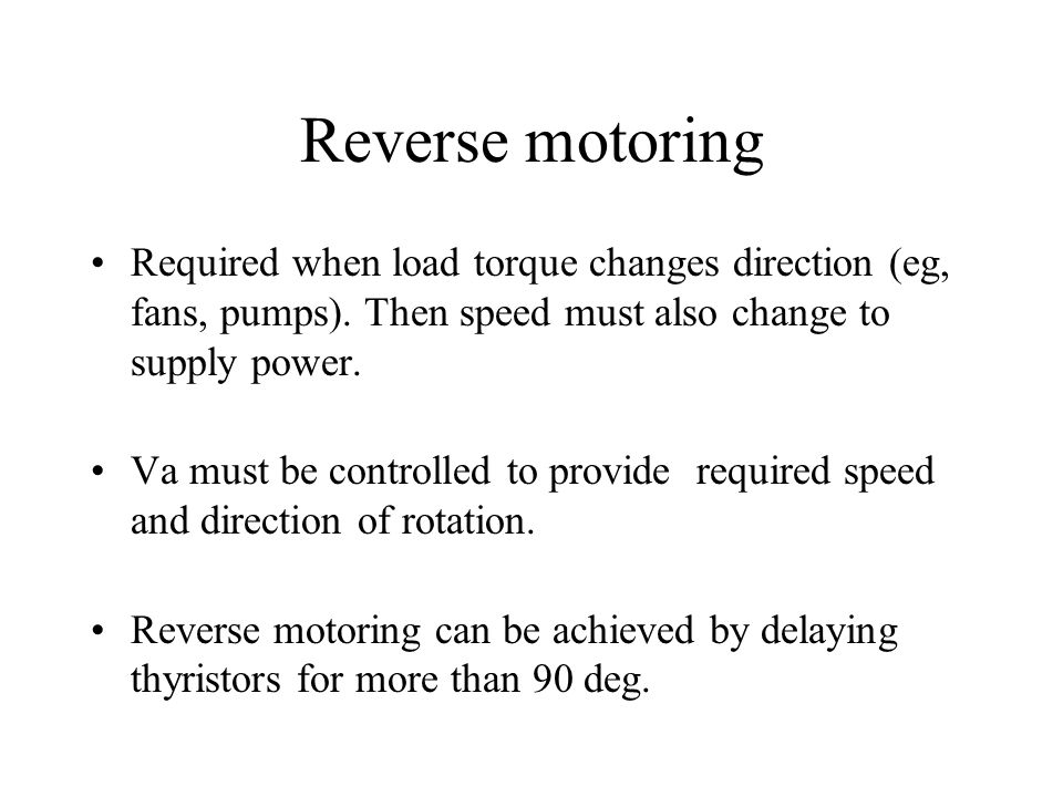 Reverse motoring Required when load torque changes direction (eg, fans, pumps). Then speed must also change to supply power.