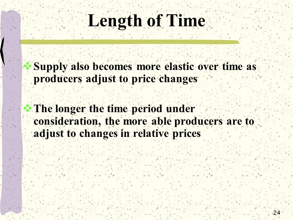 Length of Time Supply also becomes more elastic over time as producers adjust to price changes.