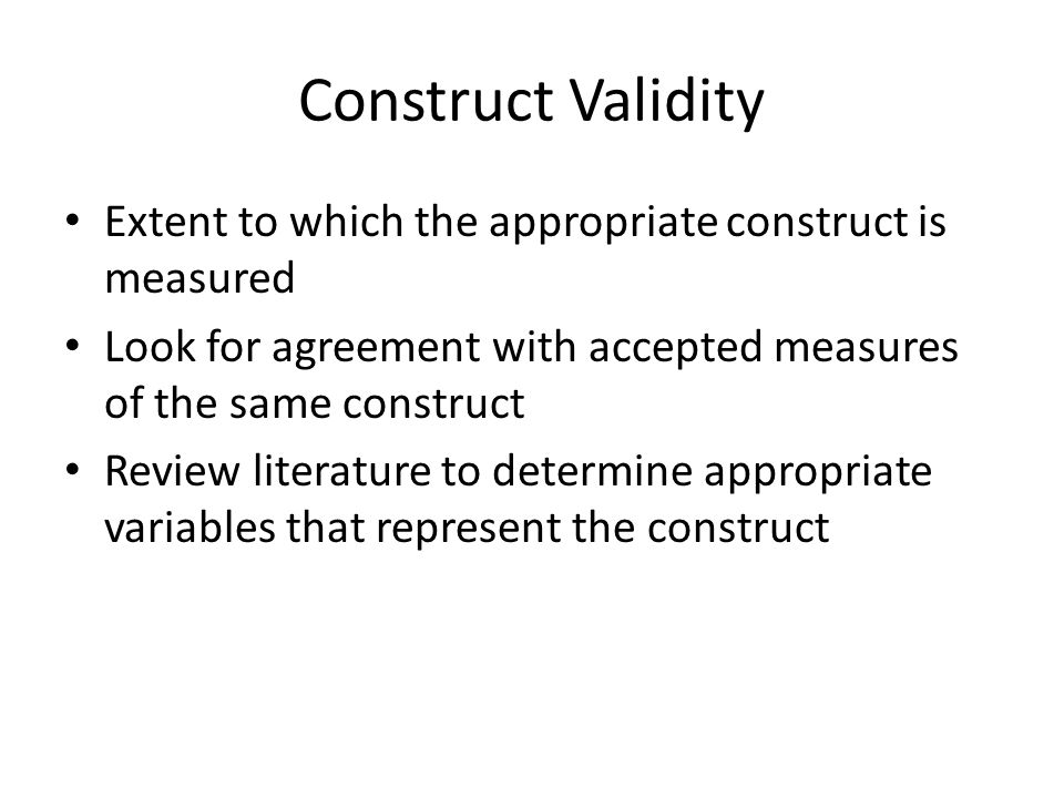 Construct Validity Extent to which the appropriate construct is measured. Look for agreement with accepted measures of the same construct.