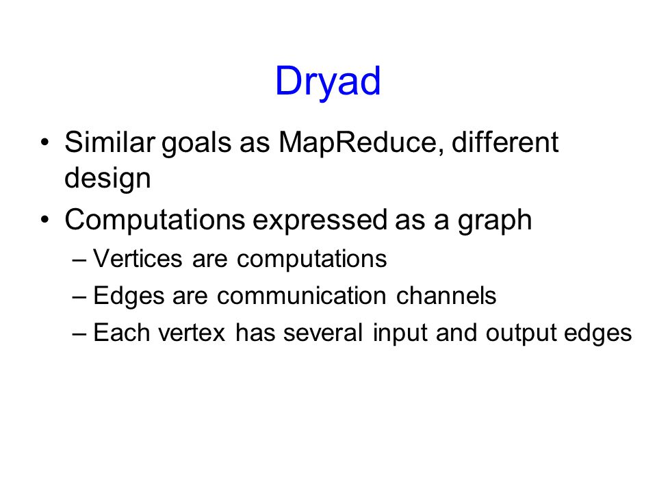 Dryad Similar goals as MapReduce, different design