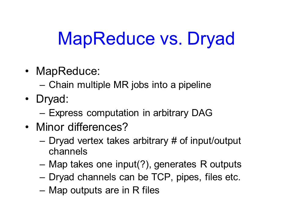 MapReduce vs. Dryad MapReduce: Dryad: Minor differences