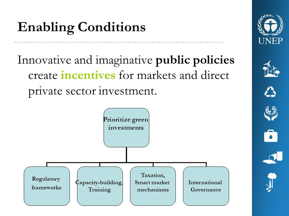 Enabling Conditions Innovative and imaginative public policies create incentives for markets and direct private sector investment.