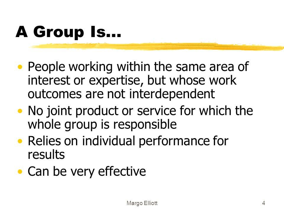 A Group Is... People working within the same area of interest or expertise, but whose work outcomes are not interdependent.