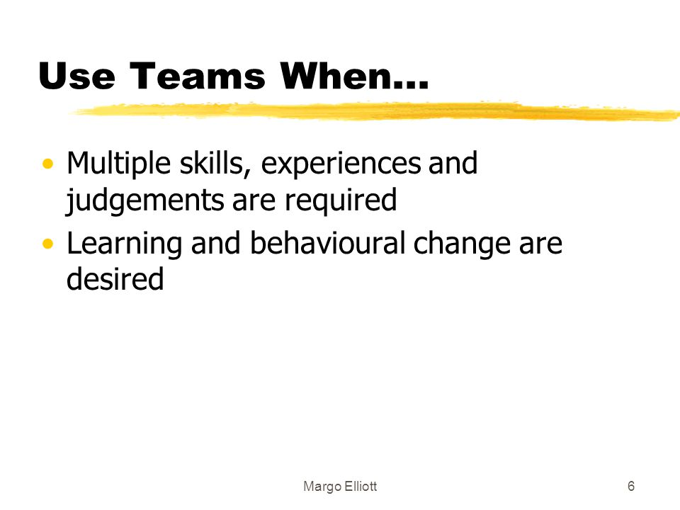 Use Teams When... Multiple skills, experiences and judgements are required. Learning and behavioural change are desired.