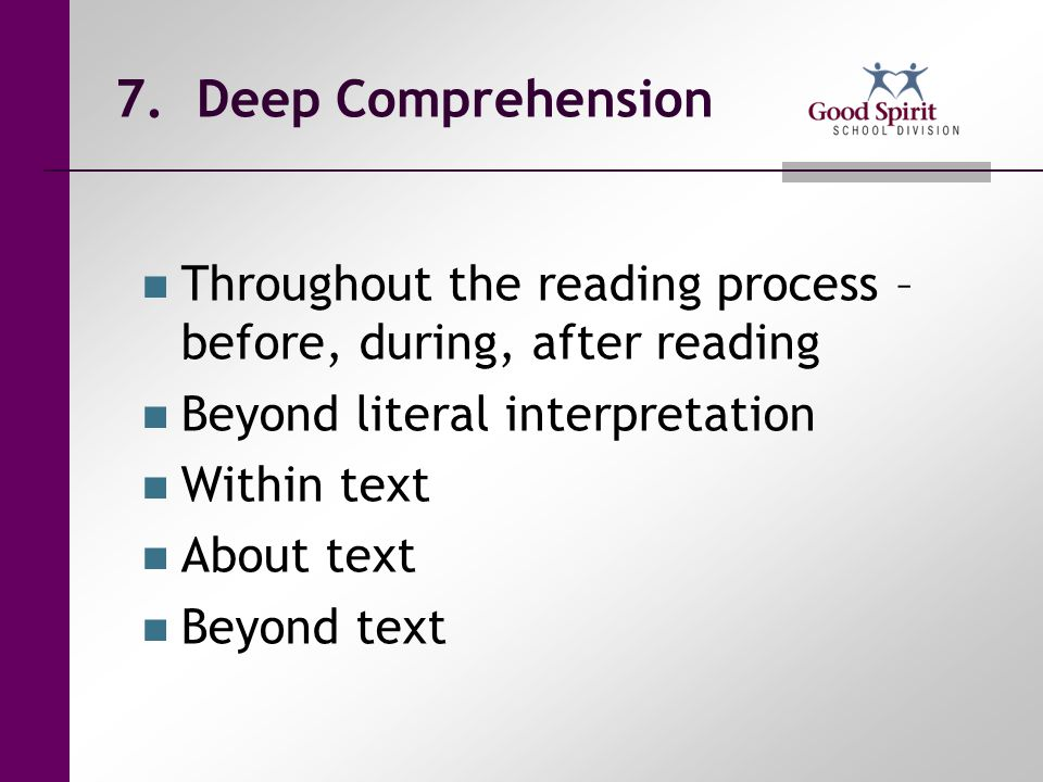 7. Deep Comprehension Throughout the reading process – before, during, after reading. Beyond literal interpretation.