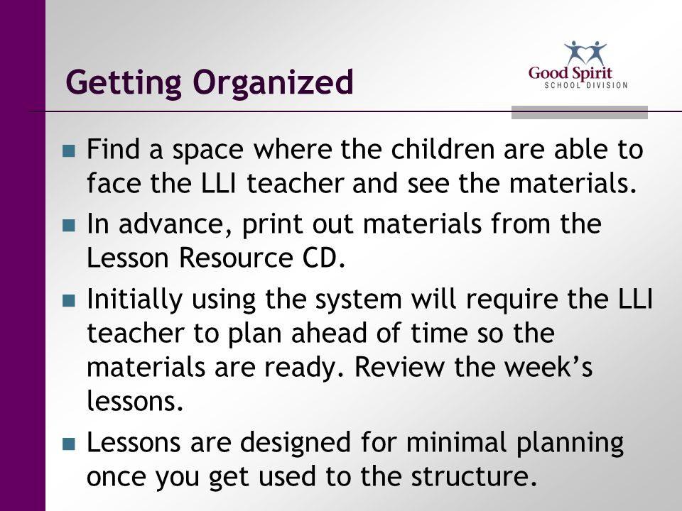 Getting Organized Find a space where the children are able to face the LLI teacher and see the materials.