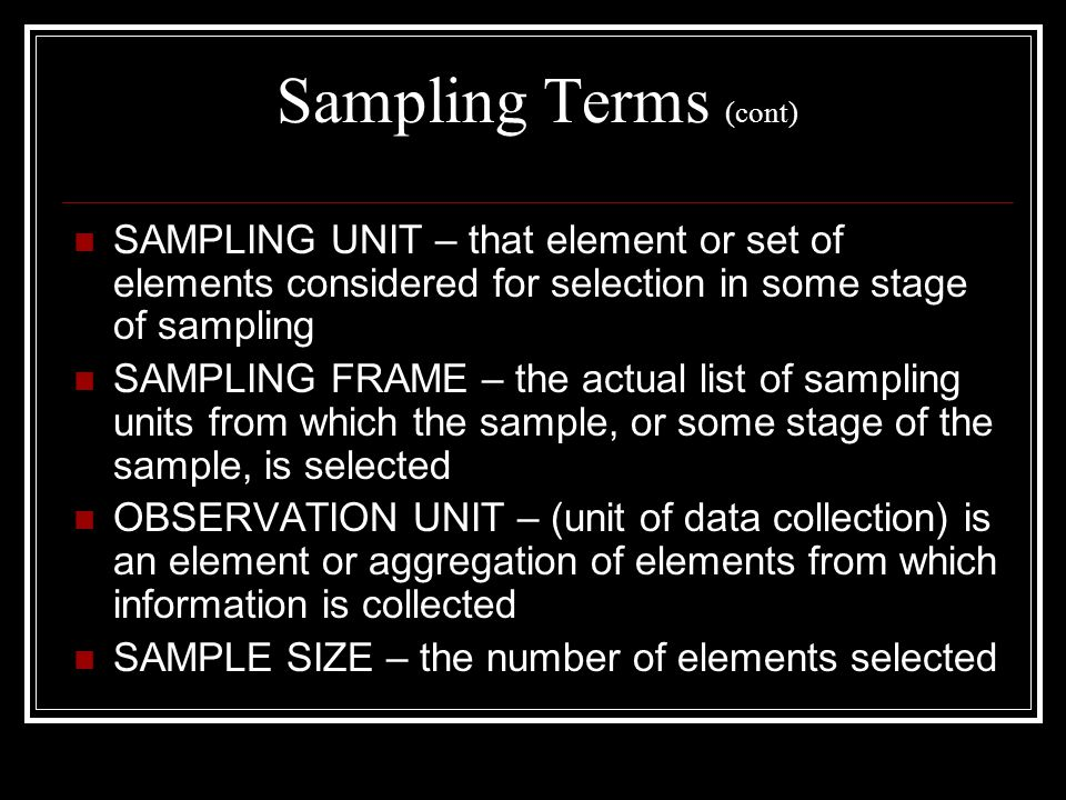 Sampling Terms (cont) SAMPLING UNIT – that element or set of elements considered for selection in some stage of sampling.