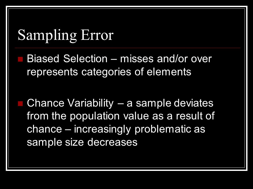Sampling Error Biased Selection – misses and/or over represents categories of elements.