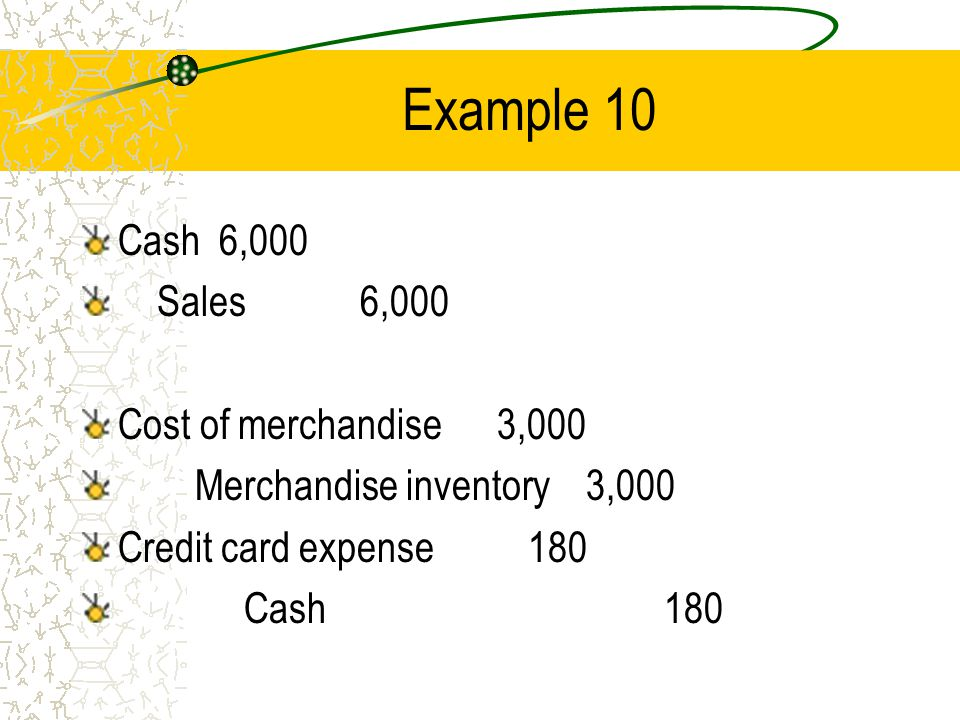 Example 10 Cash 6,000 Sales 6,000 Cost of merchandise 3,000