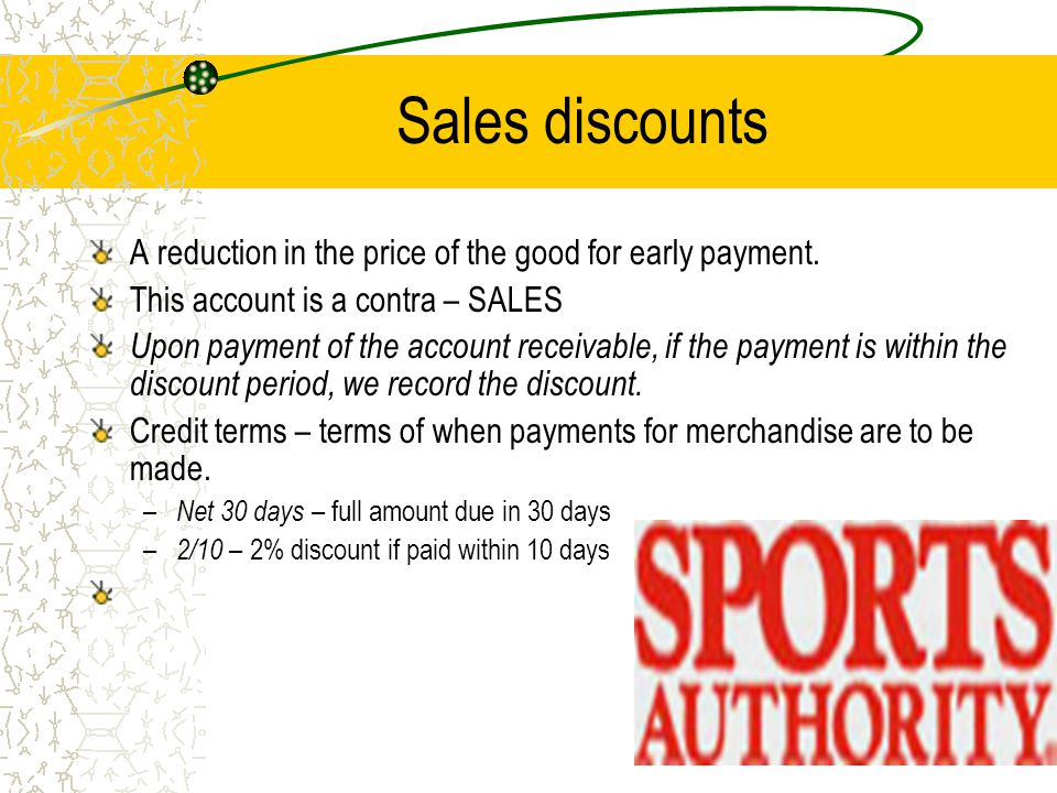Sales discounts A reduction in the price of the good for early payment. This account is a contra – SALES.