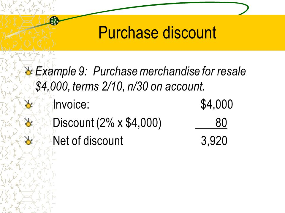 Purchase discount Example 9: Purchase merchandise for resale $4,000, terms 2/10, n/30 on account.