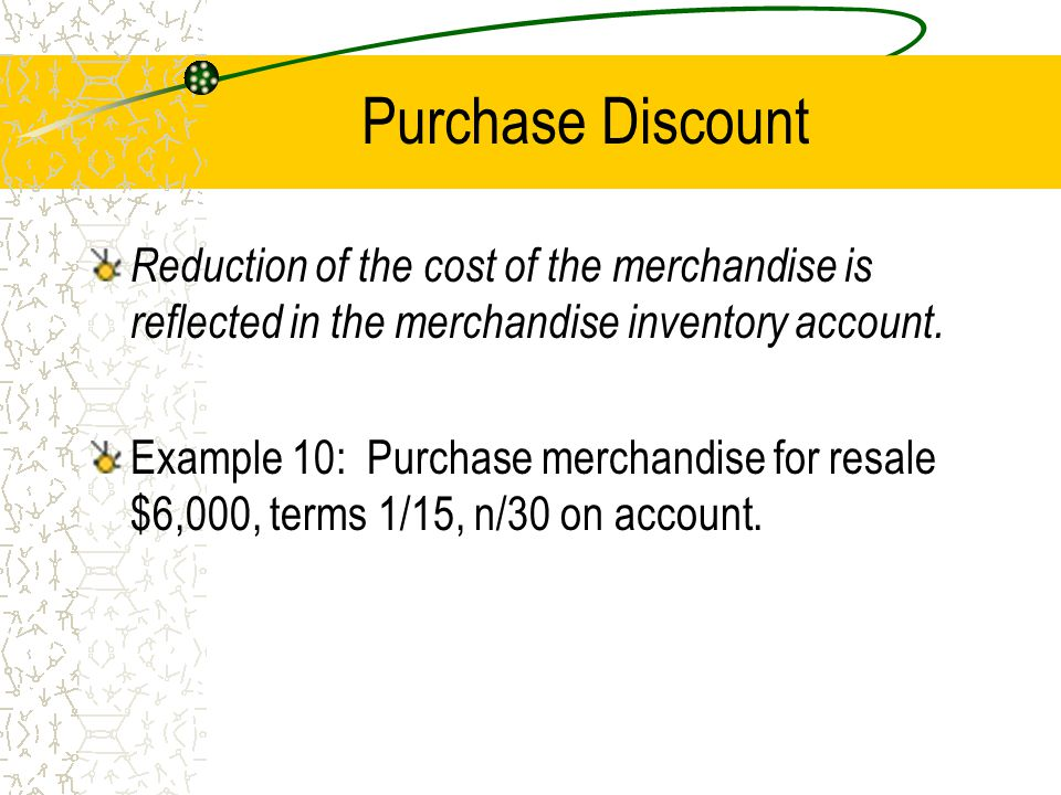 Purchase Discount Reduction of the cost of the merchandise is reflected in the merchandise inventory account.