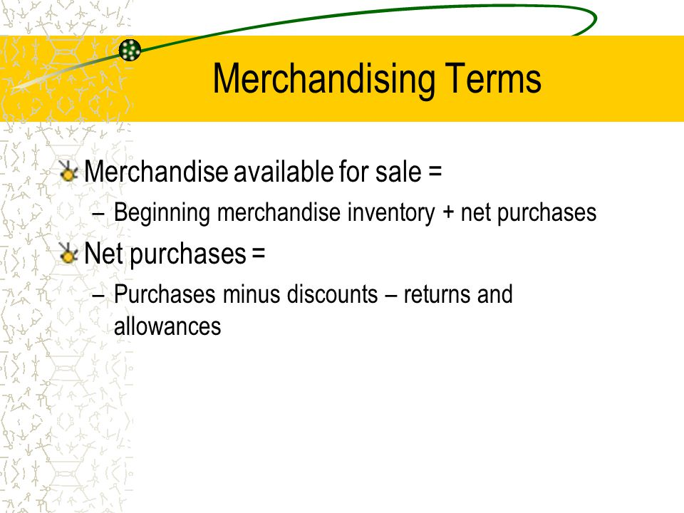 Merchandising Terms Merchandise available for sale = Net purchases =