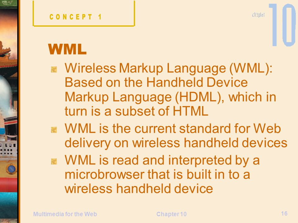 CONCEPT 1 WML. Wireless Markup Language (WML): Based on the Handheld Device Markup Language (HDML), which in turn is a subset of HTML.