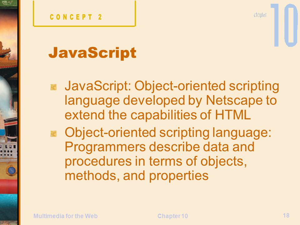 CONCEPT 2 JavaScript. JavaScript: Object-oriented scripting language developed by Netscape to extend the capabilities of HTML.