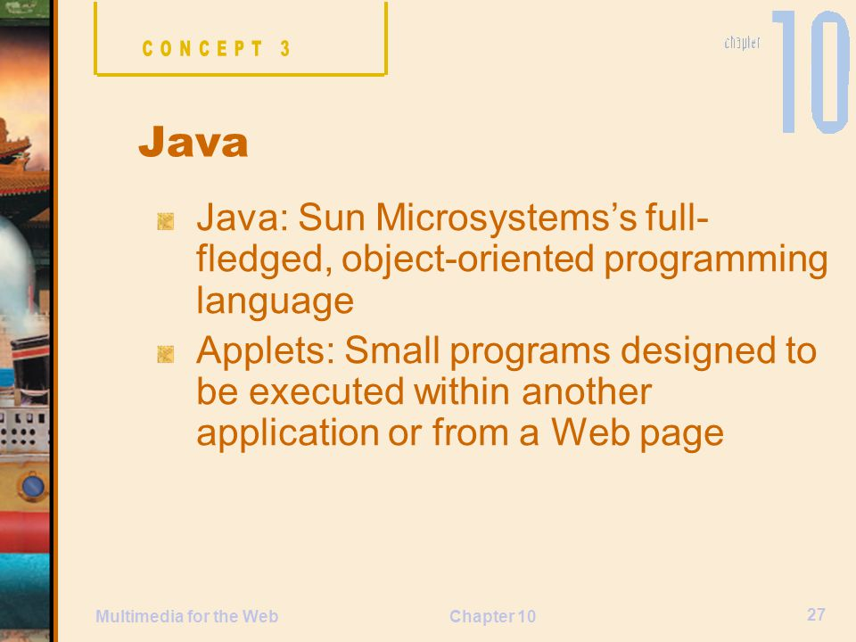 CONCEPT 3 Java. Java: Sun Microsystems's full-fledged, object-oriented programming language.