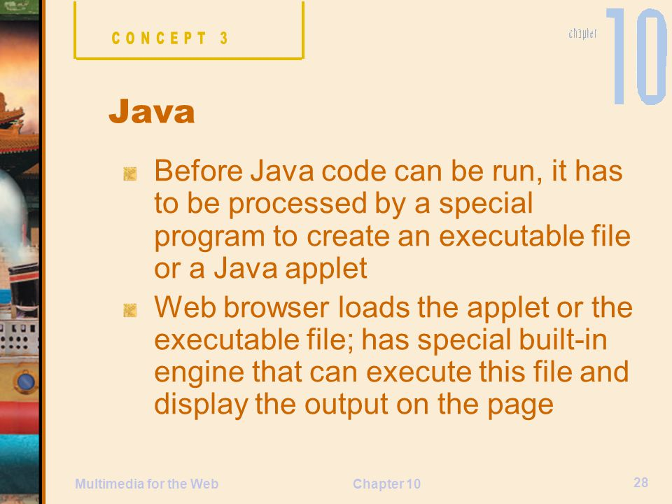 CONCEPT 3 Java. Before Java code can be run, it has to be processed by a special program to create an executable file or a Java applet.