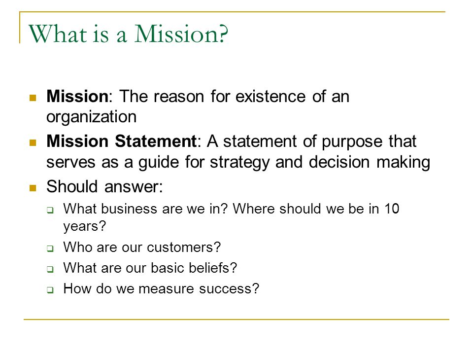 What is a Mission Mission: The reason for existence of an organization.