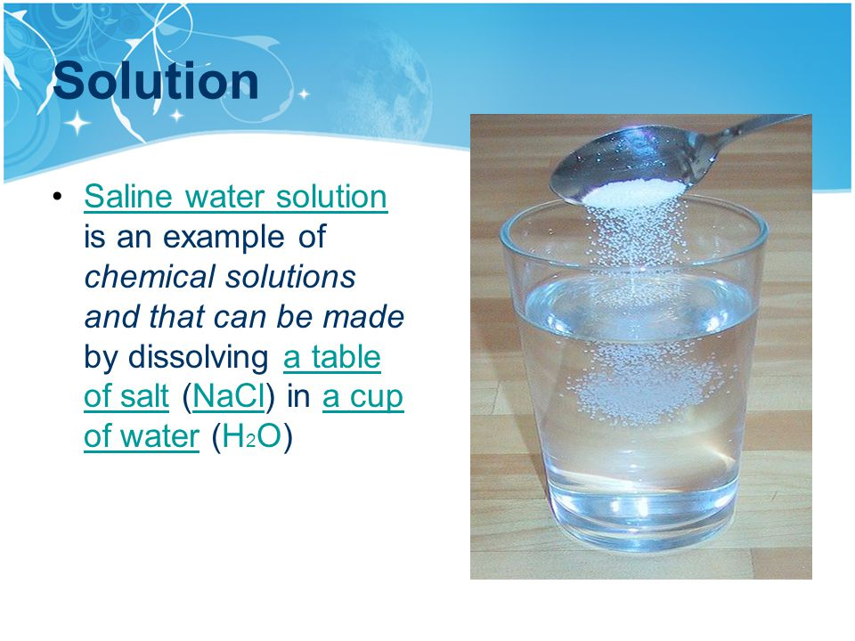 2 solution saline water solution is an example of chemical solutions and that can be made by dissolving a table of salt nacl in a cup of water h2o