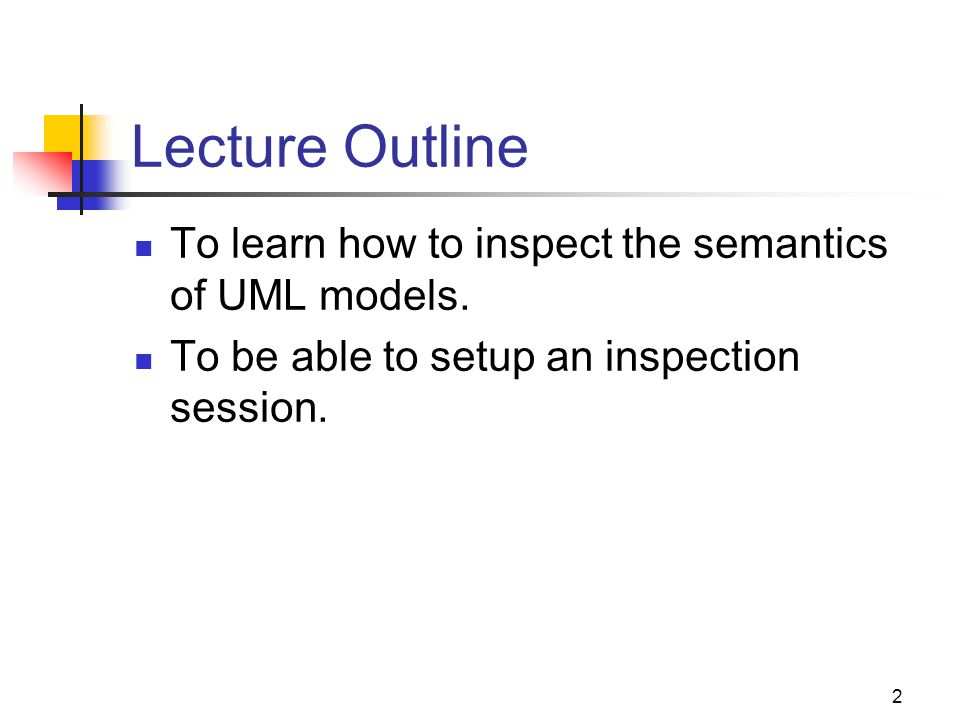 Lecture Outline To learn how to inspect the semantics of UML models.