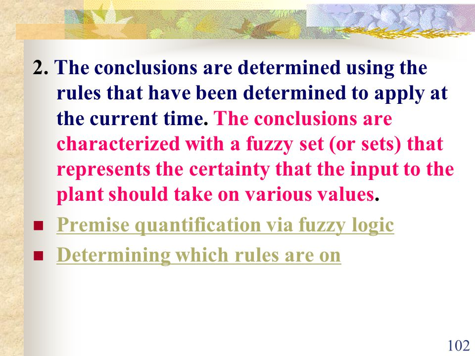 2. The conclusions are determined using the rules that have been determined to apply at the current time. The conclusions are characterized with a fuzzy set (or sets) that represents the certainty that the input to the plant should take on various values.