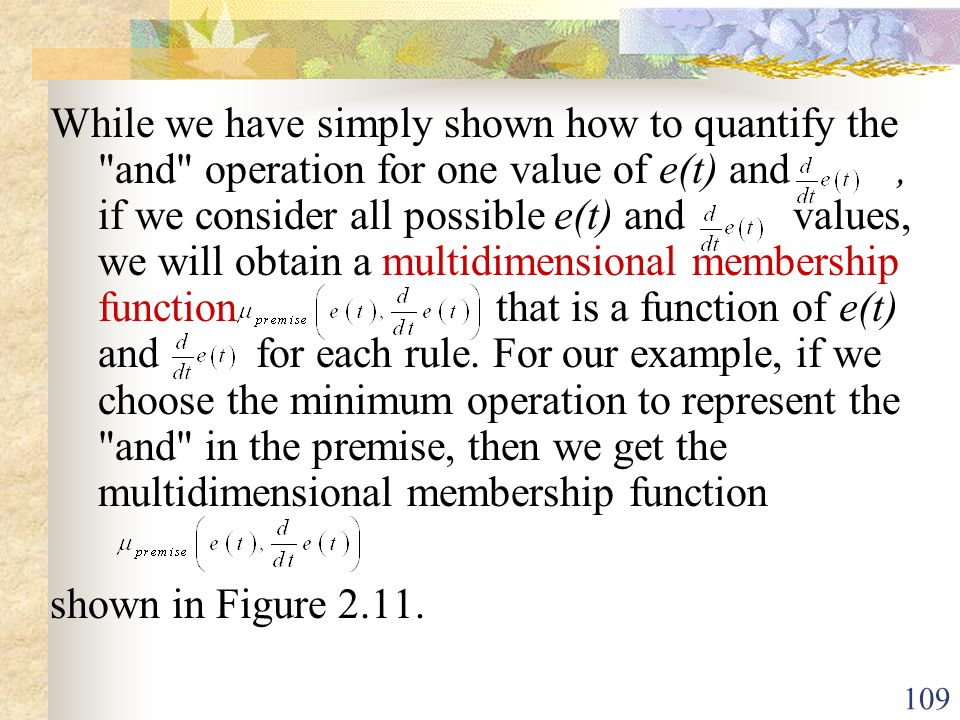 While we have simply shown how to quantify the and operation for one value of e(t) and , if we consider all possible e(t) and values, we will obtain a multidimensional membership function that is a function of e(t) and for each rule. For our example, if we choose the minimum operation to represent the and in the premise, then we get the multidimensional membership function