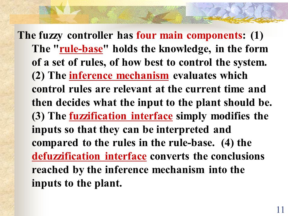 The fuzzy controller has four main components: (1) The rule-base holds the knowledge, in the form of a set of rules, of how best to control the system.