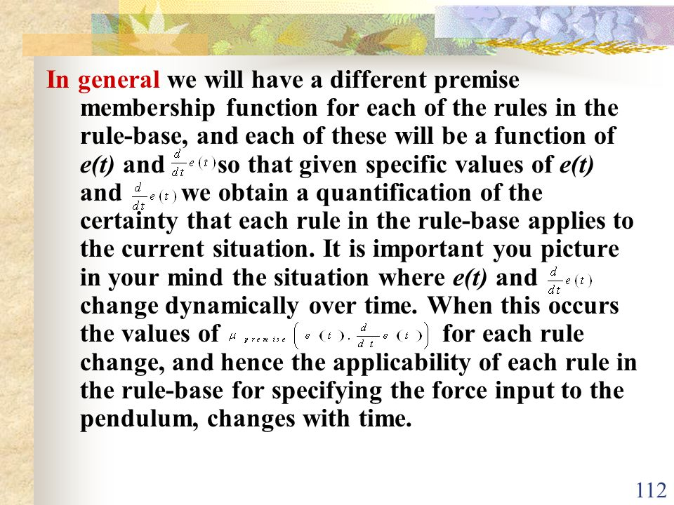 In general we will have a different premise membership function for each of the rules in the rule-base, and each of these will be a function of e(t) and so that given specific values of e(t) and we obtain a quantification of the certainty that each rule in the rule-base applies to the current situation.