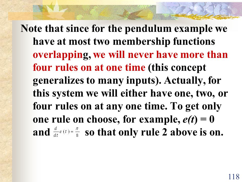Note that since for the pendulum example we have at most two membership functions overlapping, we will never have more than four rules on at one time (this concept generalizes to many inputs).