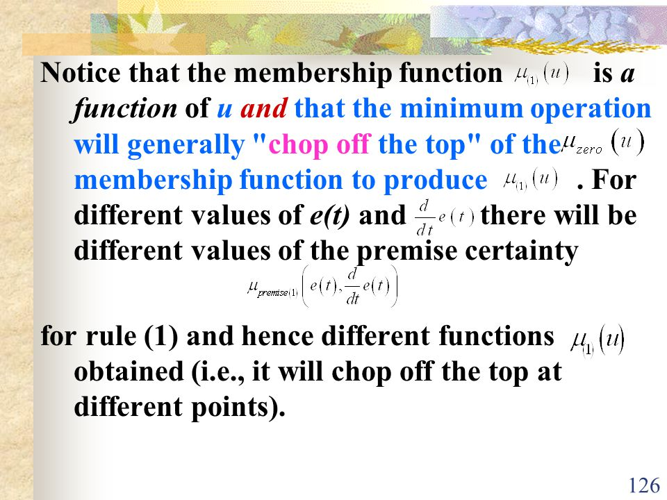 Notice that the membership function is a function of u and that the minimum operation will generally chop off the top of the membership function to produce . For different values of e(t) and there will be different values of the premise certainty