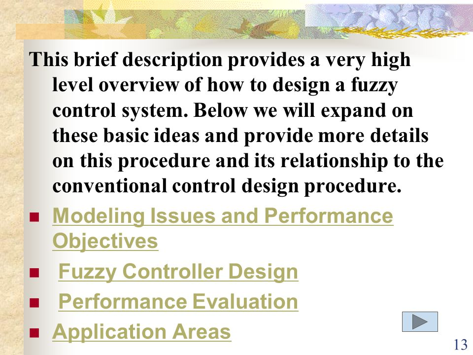 This brief description provides a very high level overview of how to design a fuzzy control system. Below we will expand on these basic ideas and provide more details on this procedure and its relationship to the conventional control design procedure.