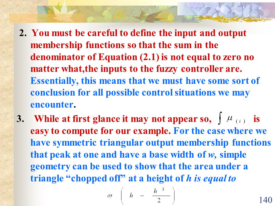 2. You must be careful to define the input and output membership functions so that the sum in the denominator of Equation (2.1) is not equal to zero no matter what,the inputs to the fuzzy controller are. Essentially, this means that we must have some sort of conclusion for all possible control situations we may encounter.