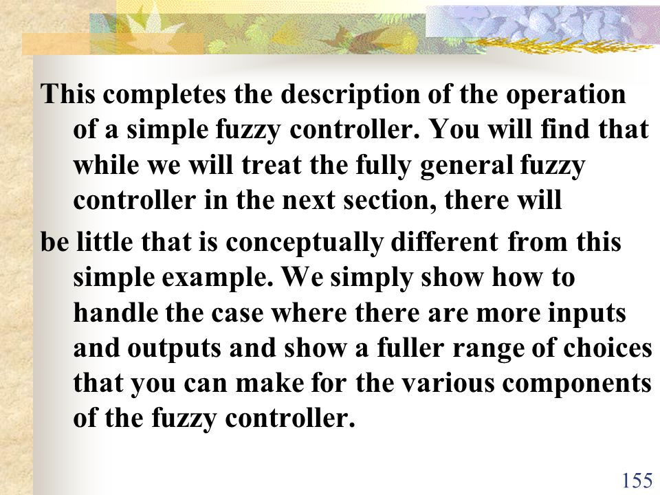 This completes the description of the operation of a simple fuzzy controller. You will find that while we will treat the fully general fuzzy controller in the next section, there will
