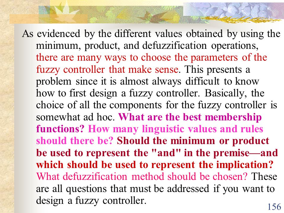As evidenced by the different values obtained by using the minimum, product, and defuzzification operations, there are many ways to choose the parameters of the fuzzy controller that make sense.