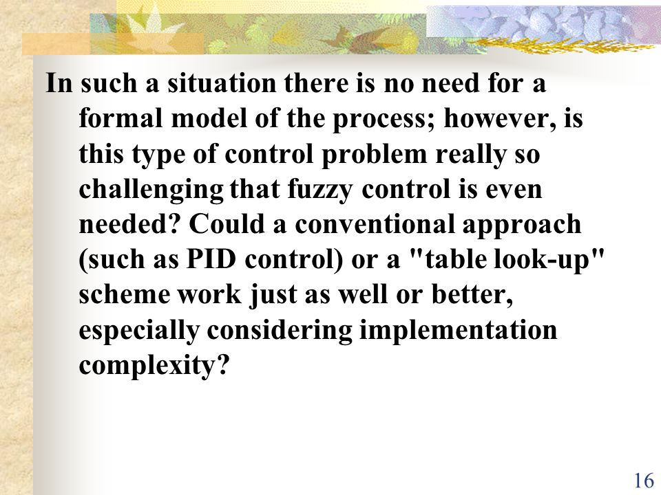In such a situation there is no need for a formal model of the process; however, is this type of control problem really so challenging that fuzzy control is even needed.