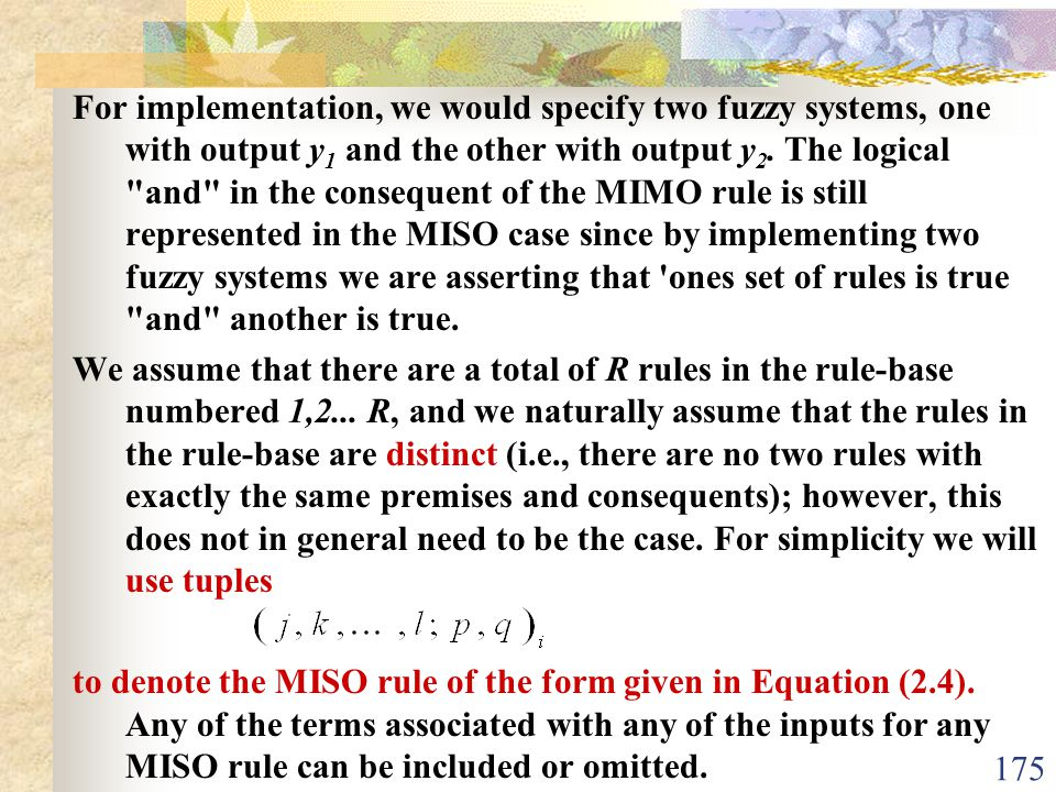 For implementation, we would specify two fuzzy systems, one with output y1 and the other with output y2. The logical and in the consequent of the MIMO rule is still represented in the MISO case since by implementing two fuzzy systems we are asserting that ones set of rules is true and another is true.