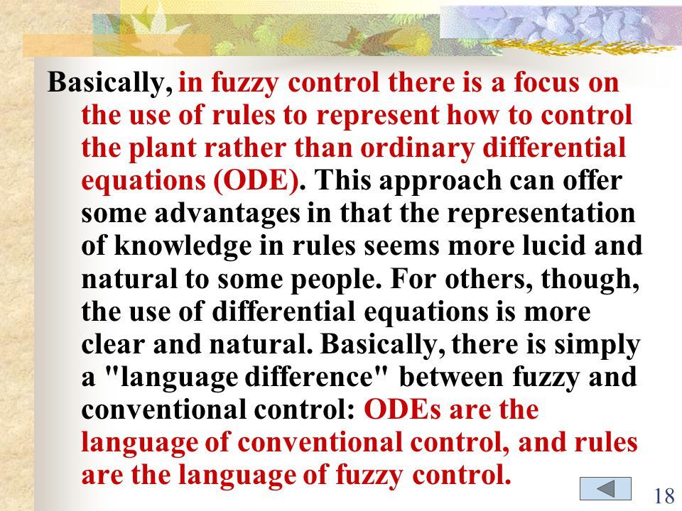 Basically, in fuzzy control there is a focus on the use of rules to represent how to control the plant rather than ordinary differential equations (ODE).